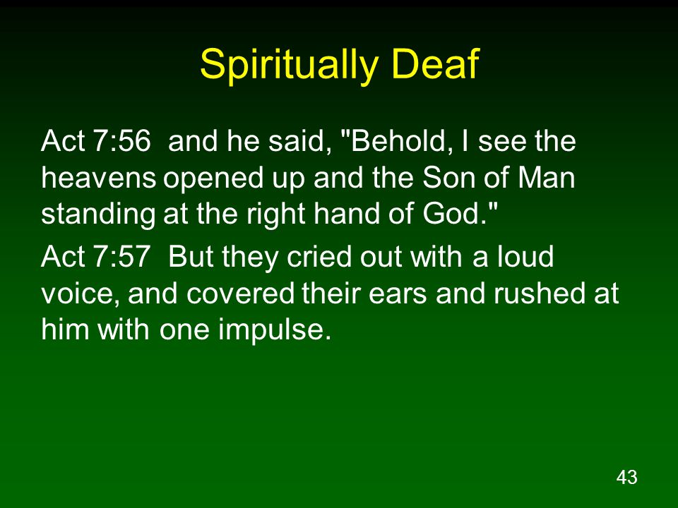 43 Spiritually Deaf Act 7:56 and he said, Behold, I see the heavens opened up and the Son of Man standing at the right hand of God. Act 7:57 But they cried out with a loud voice, and covered their ears and rushed at him with one impulse.