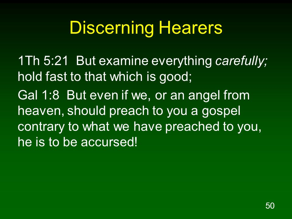 50 Discerning Hearers 1Th 5:21 But examine everything carefully; hold fast to that which is good; Gal 1:8 But even if we, or an angel from heaven, should preach to you a gospel contrary to what we have preached to you, he is to be accursed!