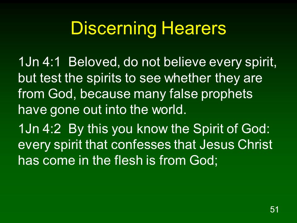 51 Discerning Hearers 1Jn 4:1 Beloved, do not believe every spirit, but test the spirits to see whether they are from God, because many false prophets have gone out into the world.