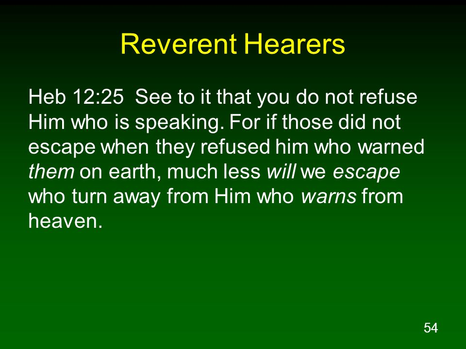 54 Reverent Hearers Heb 12:25 See to it that you do not refuse Him who is speaking.