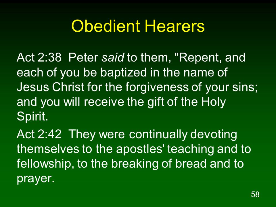 58 Obedient Hearers Act 2:38 Peter said to them, Repent, and each of you be baptized in the name of Jesus Christ for the forgiveness of your sins; and you will receive the gift of the Holy Spirit.