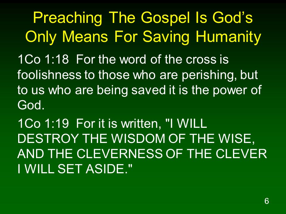 6 Preaching The Gospel Is God's Only Means For Saving Humanity 1Co 1:18 For the word of the cross is foolishness to those who are perishing, but to us who are being saved it is the power of God.