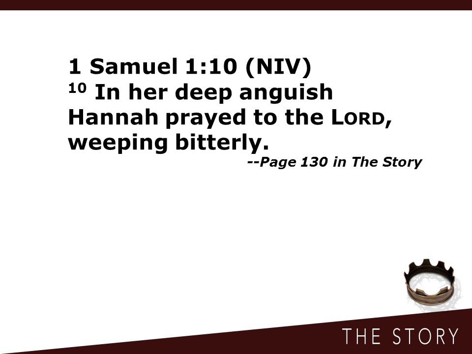 1 Samuel 1:10 (NIV) 10 In her deep anguish Hannah prayed to the L ORD, weeping bitterly. --Page 130 in The Story
