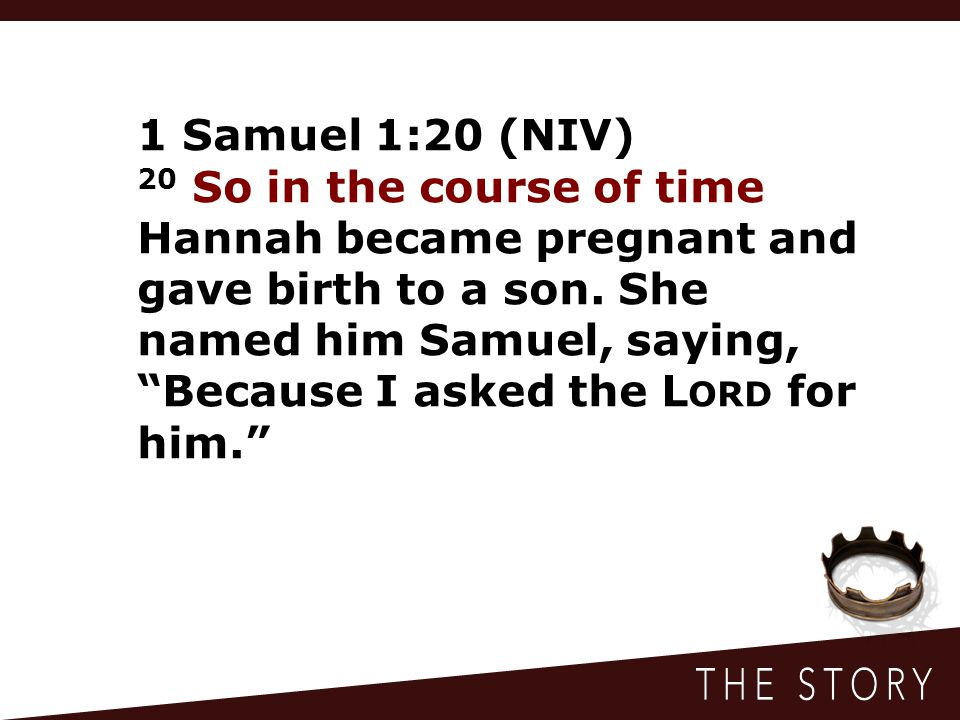 """1 Samuel 1:20 (NIV) 20 So in the course of time Hannah became pregnant and gave birth to a son. She named him Samuel, saying, """"Because I asked the L O"""