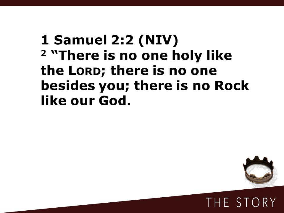"""1 Samuel 2:2 (NIV) 2 """"There is no one holy like the L ORD ; there is no one besides you; there is no Rock like our God."""