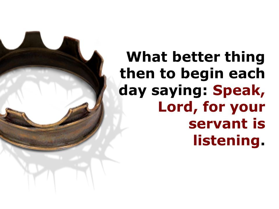 What better thing then to begin each day saying: Speak, Lord, for your servant is listening.