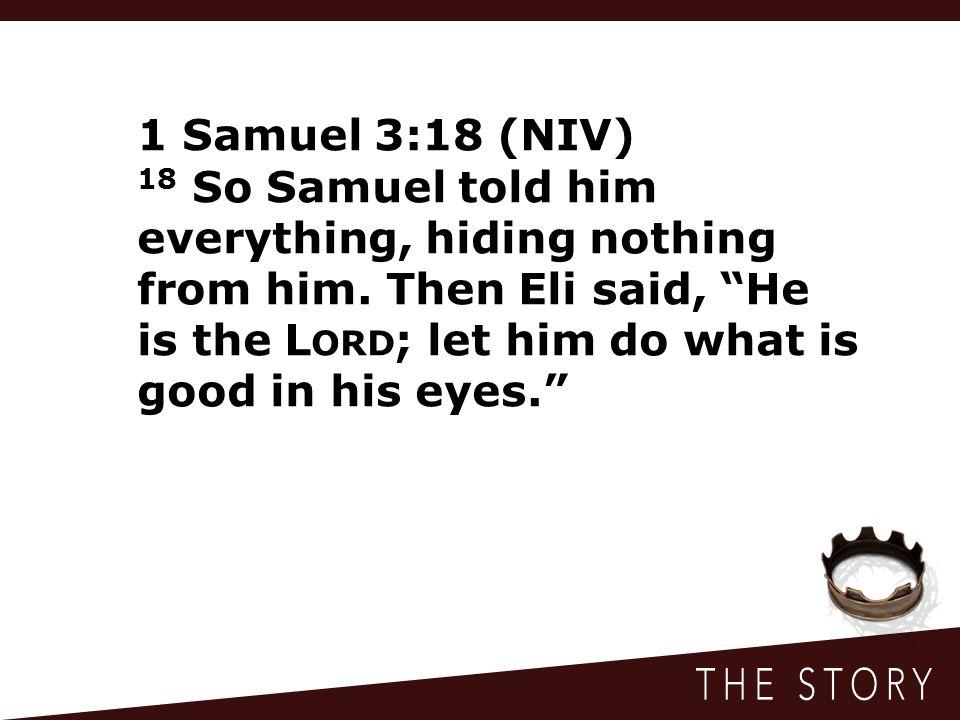 1 Samuel 3:18 (NIV) 18 So Samuel told him everything, hiding nothing from him.