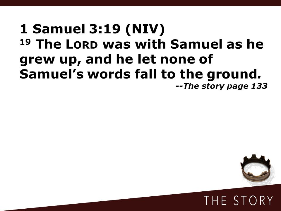 1 Samuel 3:19 (NIV) 19 The L ORD was with Samuel as he grew up, and he let none of Samuel's words fall to the ground. --The story page 133