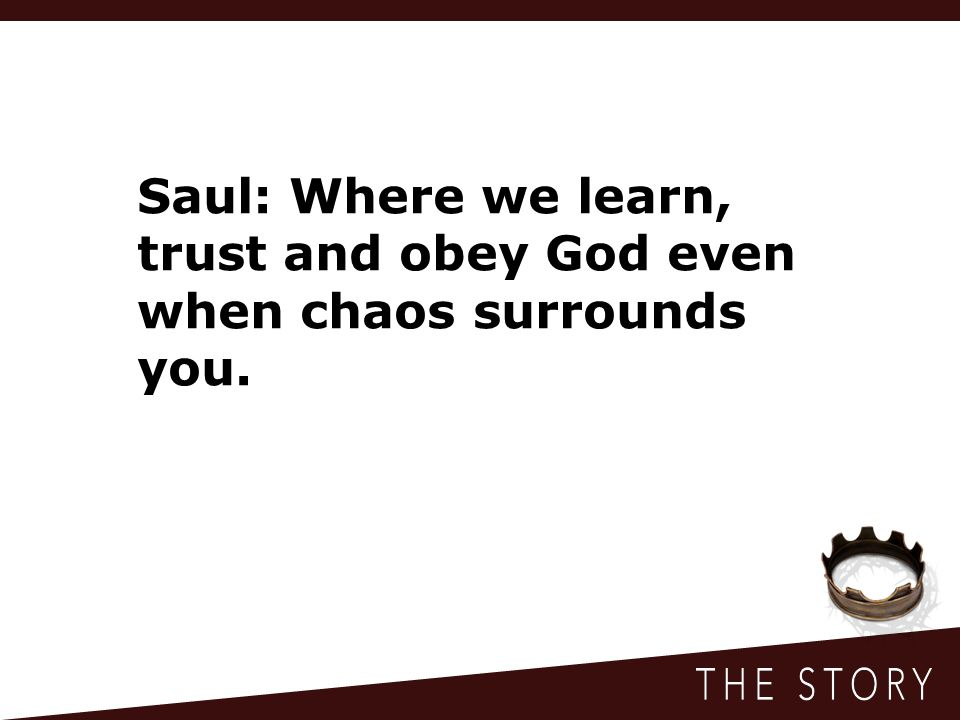 Saul: Where we learn, trust and obey God even when chaos surrounds you.