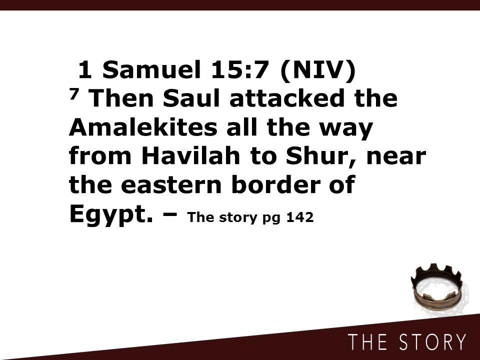1 Samuel 15:7 (NIV) 7 Then Saul attacked the Amalekites all the way from Havilah to Shur, near the eastern border of Egypt.