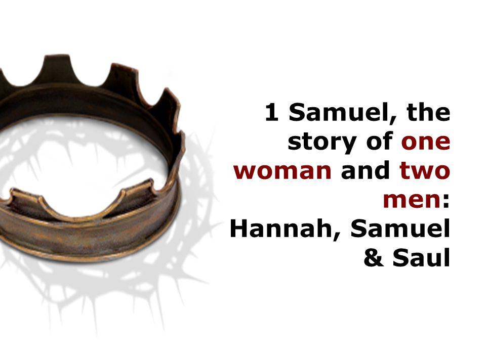 1 Samuel, the story of one woman and two men: Hannah, Samuel & Saul