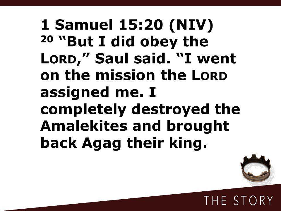 1 Samuel 15:20 (NIV) 20 But I did obey the L ORD, Saul said.