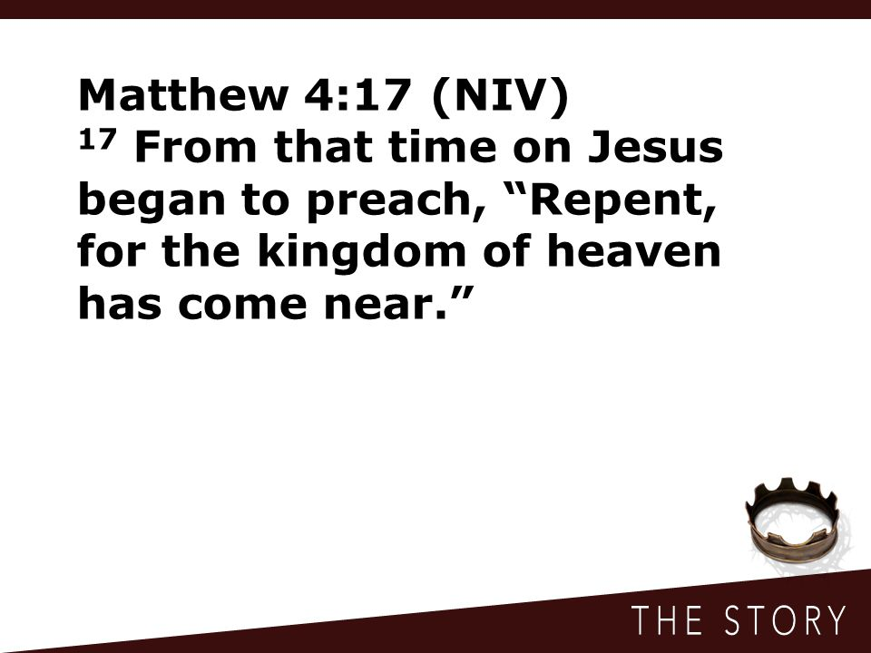 """Matthew 4:17 (NIV) 17 From that time on Jesus began to preach, """"Repent, for the kingdom of heaven has come near."""""""