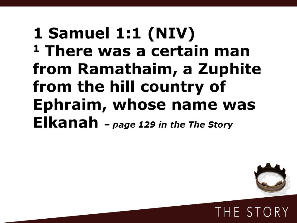 1 Samuel 1:1 (NIV) 1 There was a certain man from Ramathaim, a Zuphite from the hill country of Ephraim, whose name was Elkanah – page 129 in the The