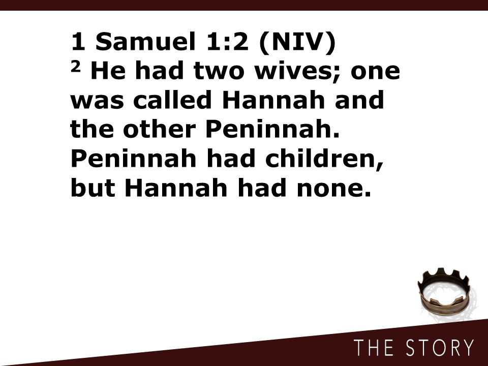 1 Samuel 1:2 (NIV) 2 He had two wives; one was called Hannah and the other Peninnah. Peninnah had children, but Hannah had none.