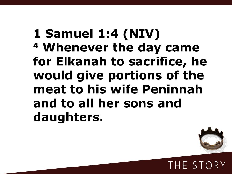 1 Samuel 1:4 (NIV) 4 Whenever the day came for Elkanah to sacrifice, he would give portions of the meat to his wife Peninnah and to all her sons and d