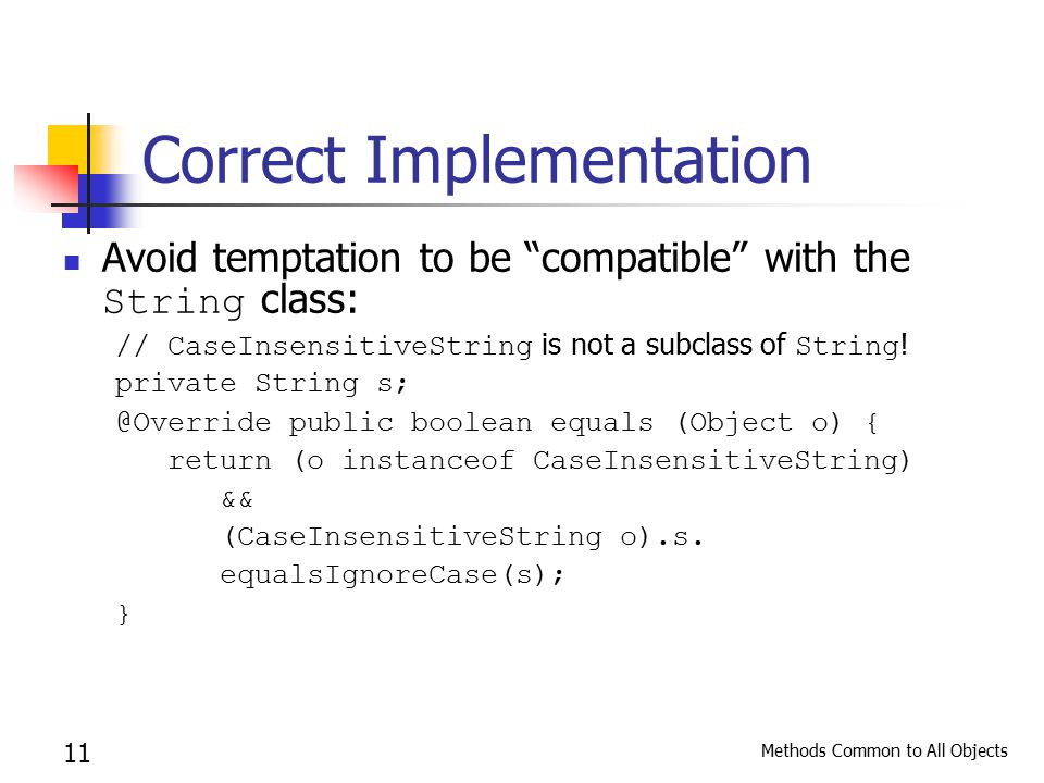 Methods Common to All Objects 11 Correct Implementation Avoid temptation to be compatible with the String class: // CaseInsensitiveString is not a subclass of String .