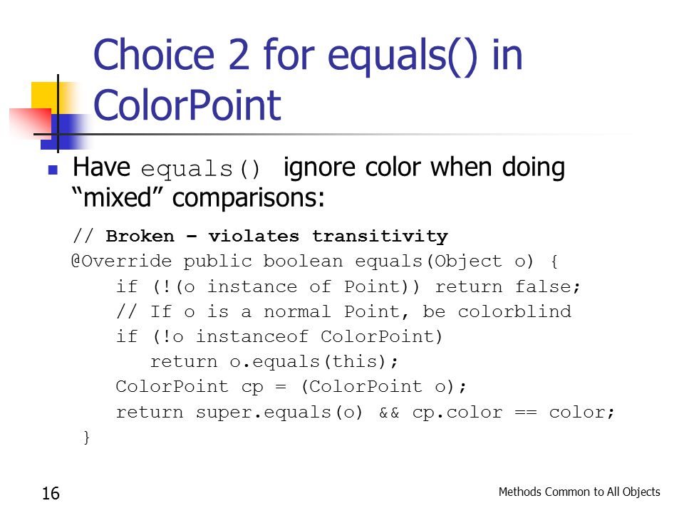 Methods Common to All Objects 16 Choice 2 for equals() in ColorPoint Have equals() ignore color when doing mixed comparisons: // Broken – violates transitivity @Override public boolean equals(Object o) { if (!(o instance of Point)) return false; // If o is a normal Point, be colorblind if (!o instanceof ColorPoint) return o.equals(this); ColorPoint cp = (ColorPoint o); return super.equals(o) && cp.color == color; }