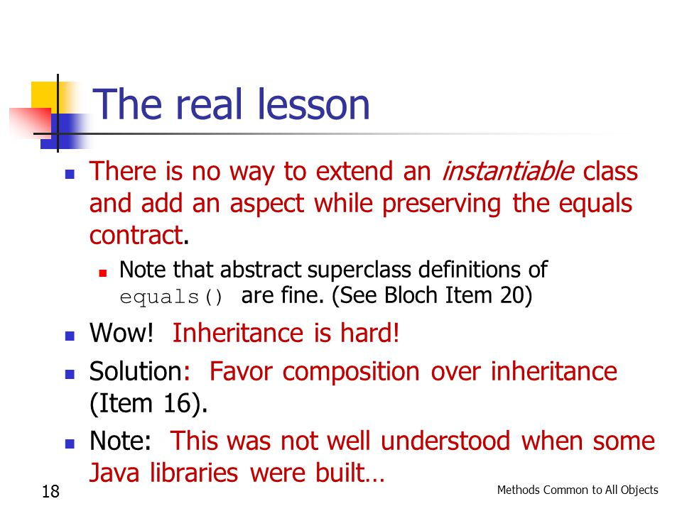 Methods Common to All Objects 18 The real lesson There is no way to extend an instantiable class and add an aspect while preserving the equals contract.