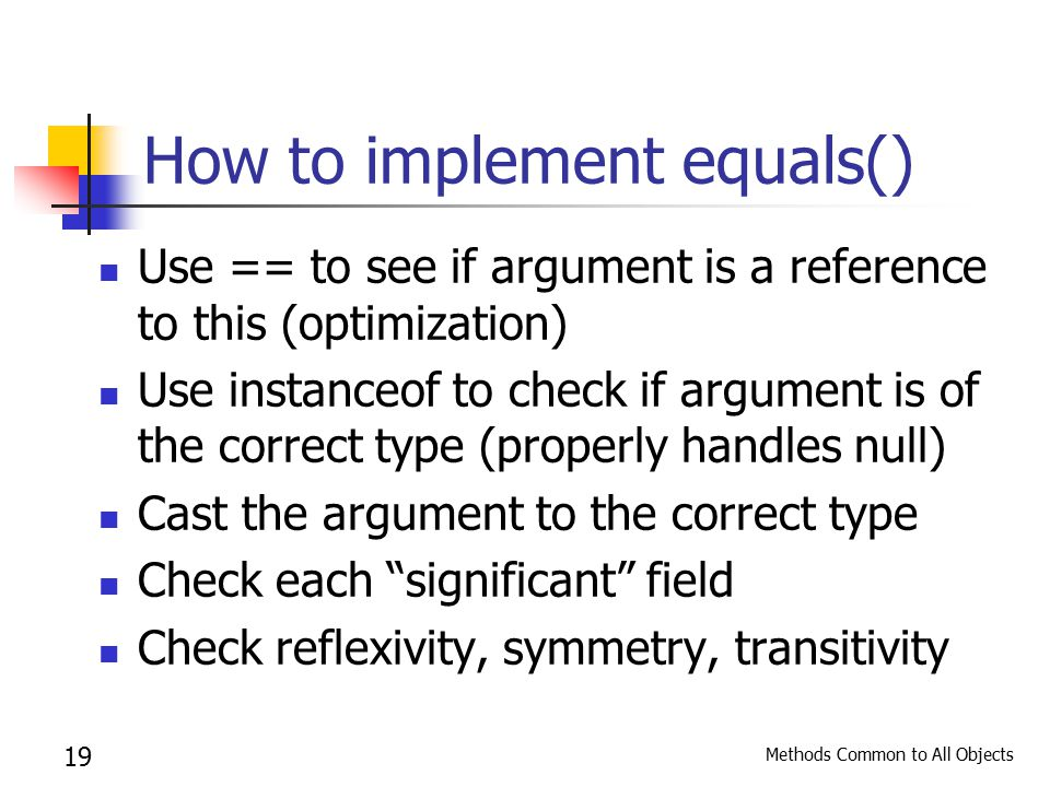 Methods Common to All Objects 19 How to implement equals() Use == to see if argument is a reference to this (optimization) Use instanceof to check if argument is of the correct type (properly handles null) Cast the argument to the correct type Check each significant field Check reflexivity, symmetry, transitivity