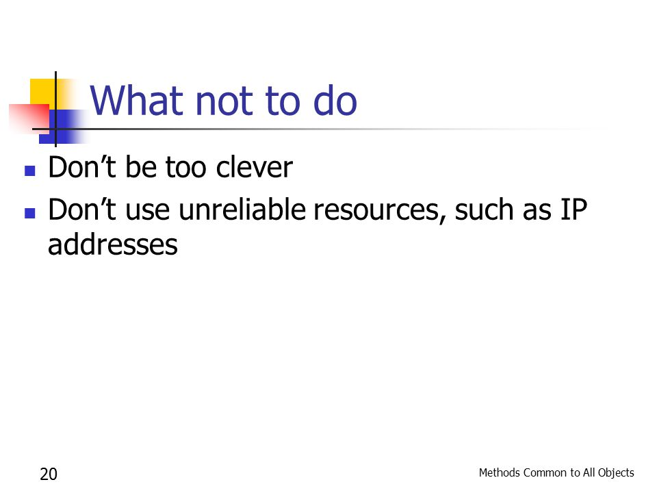 Methods Common to All Objects 20 What not to do Don't be too clever Don't use unreliable resources, such as IP addresses