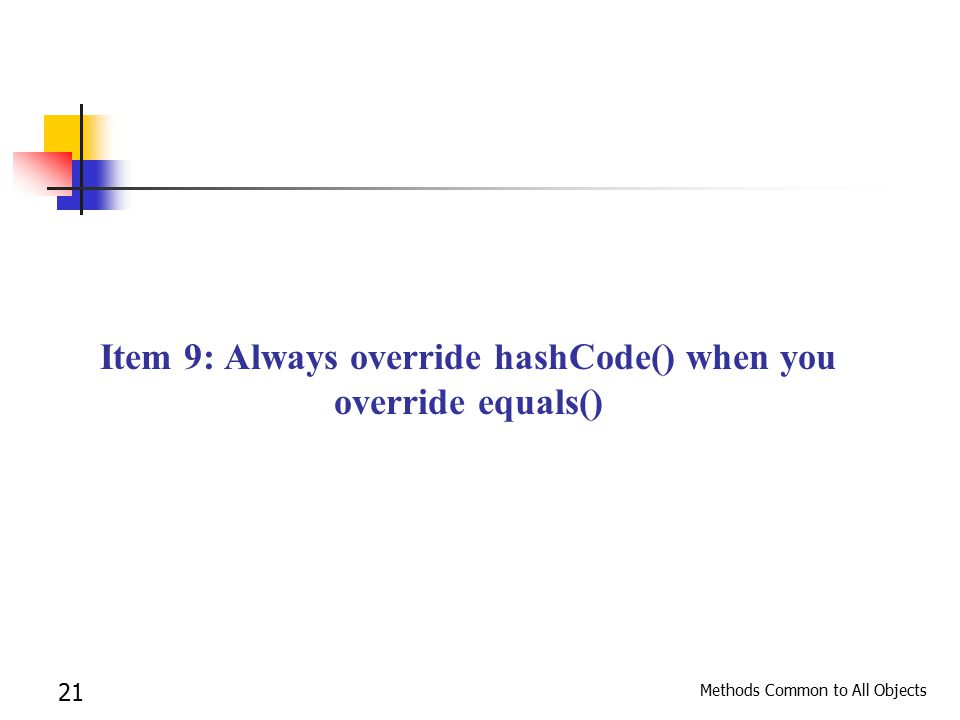 Methods Common to All Objects 21 Item 9: Always override hashCode() when you override equals()