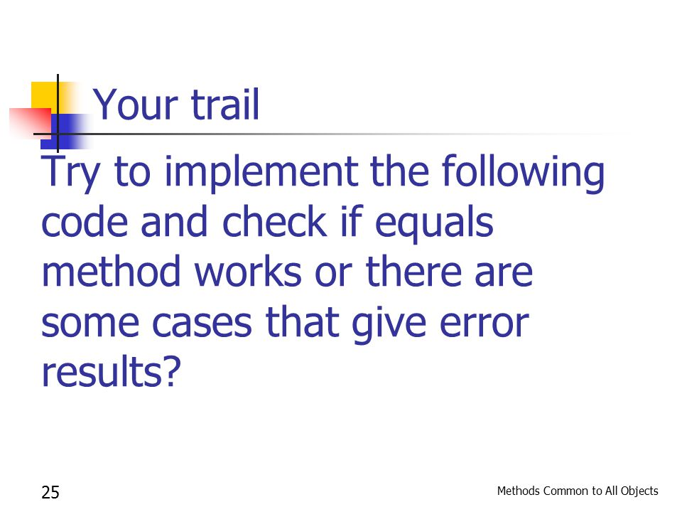 Methods Common to All Objects 25 Your trail Try to implement the following code and check if equals method works or there are some cases that give error results