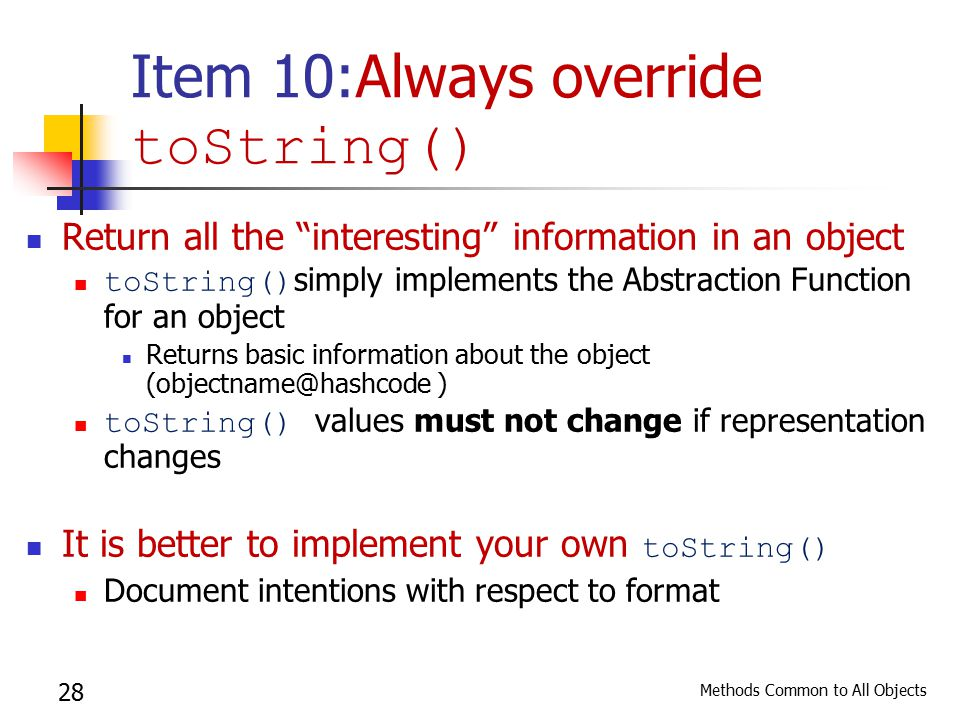 Methods Common to All Objects 28 Item 10:Always override toString() Return all the interesting information in an object toString() simply implements the Abstraction Function for an object Returns basic information about the object (objectname@hashcode ) toString() values must not change if representation changes It is better to implement your own toString() Document intentions with respect to format