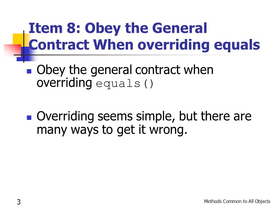 3 Item 8: Obey the General Contract When overriding equals Obey the general contract when overriding equals() Overriding seems simple, but there are many ways to get it wrong.