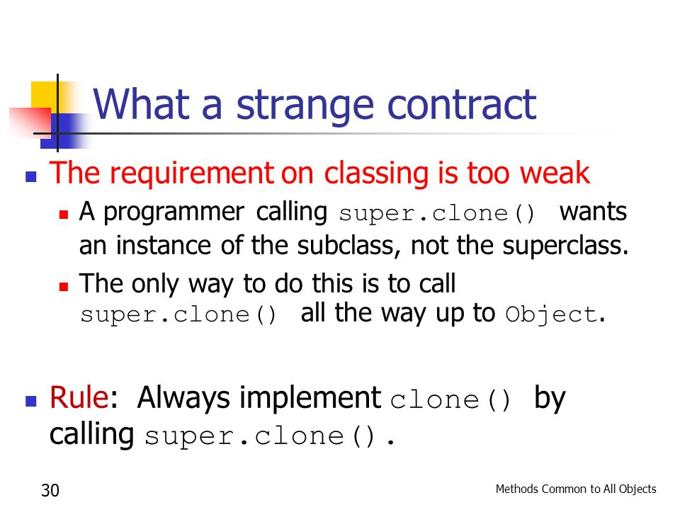Methods Common to All Objects 30 What a strange contract The requirement on classing is too weak A programmer calling super.clone() wants an instance of the subclass, not the superclass.