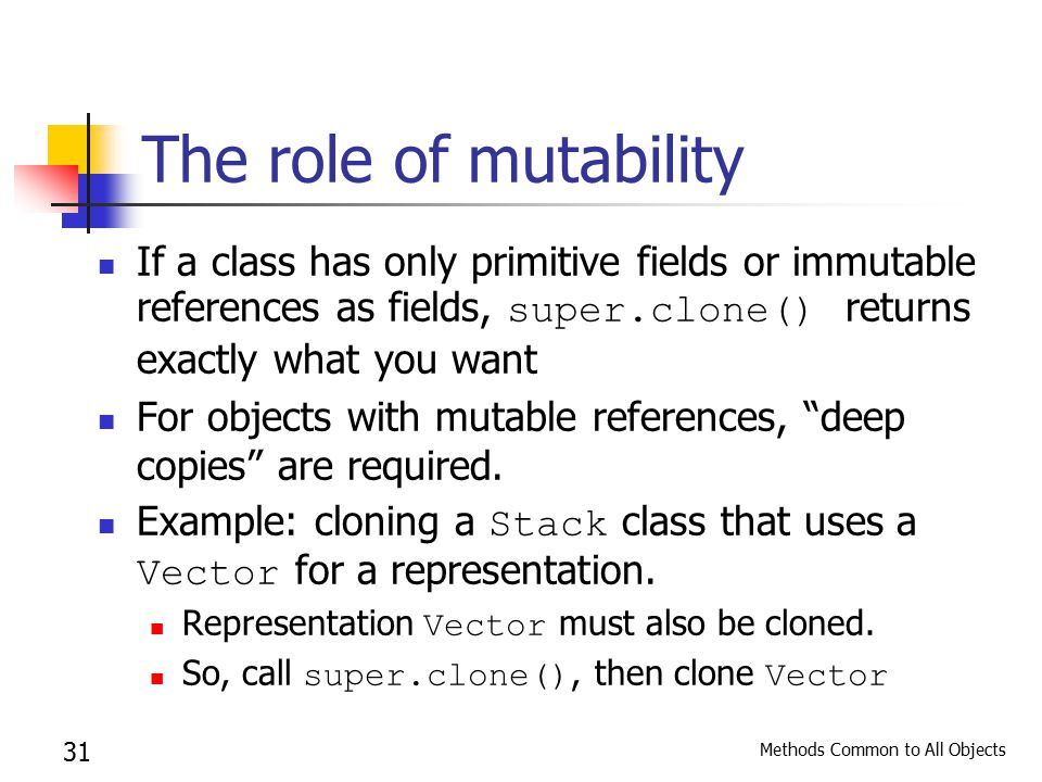 Methods Common to All Objects 31 The role of mutability If a class has only primitive fields or immutable references as fields, super.clone() returns exactly what you want For objects with mutable references, deep copies are required.