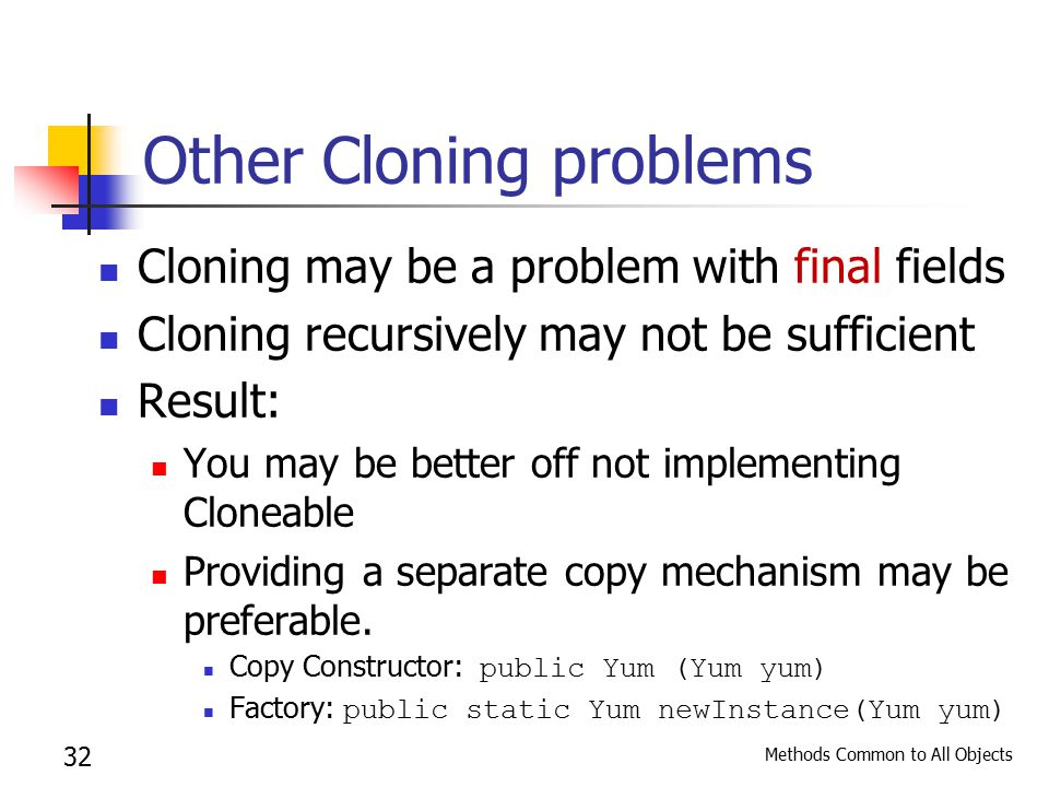 Methods Common to All Objects 32 Other Cloning problems Cloning may be a problem with final fields Cloning recursively may not be sufficient Result: You may be better off not implementing Cloneable Providing a separate copy mechanism may be preferable.