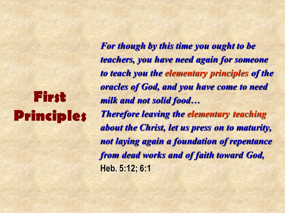 First Principles For though by this time you ought to be teachers, you have need again for someone to teach you the elementary principles of the oracles of God, and you have come to need milk and not solid food… Therefore leaving the elementary teaching about the Christ, let us press on to maturity, not laying again a foundation of repentance from dead works and of faith toward God, Heb.