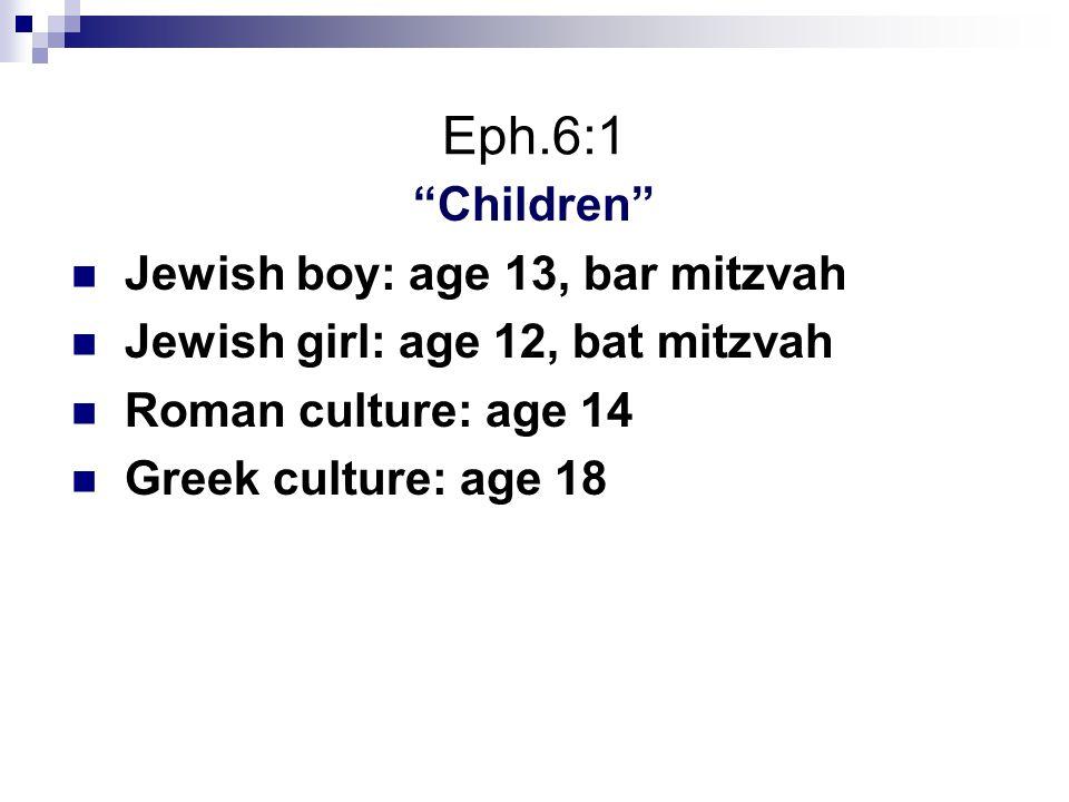 "Eph.6:1 ""Children"" Jewish boy: age 13, bar mitzvah Jewish girl: age 12, bat mitzvah Roman culture: age 14 Greek culture: age 18"