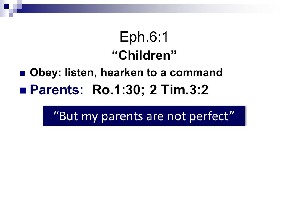 Eph.6:1 Children Obey: listen, hearken to a command Parents: Ro.1:30; 2 Tim.3:2 But my parents are not perfect