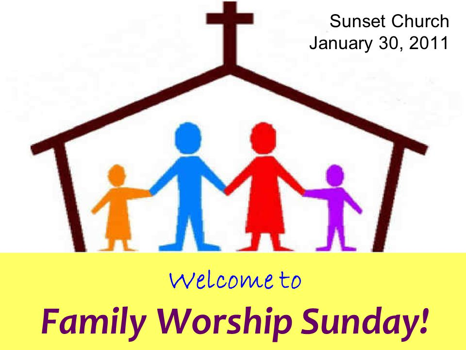 Welcome to Family Worship Sunday! Sunset Church January 30, 2011