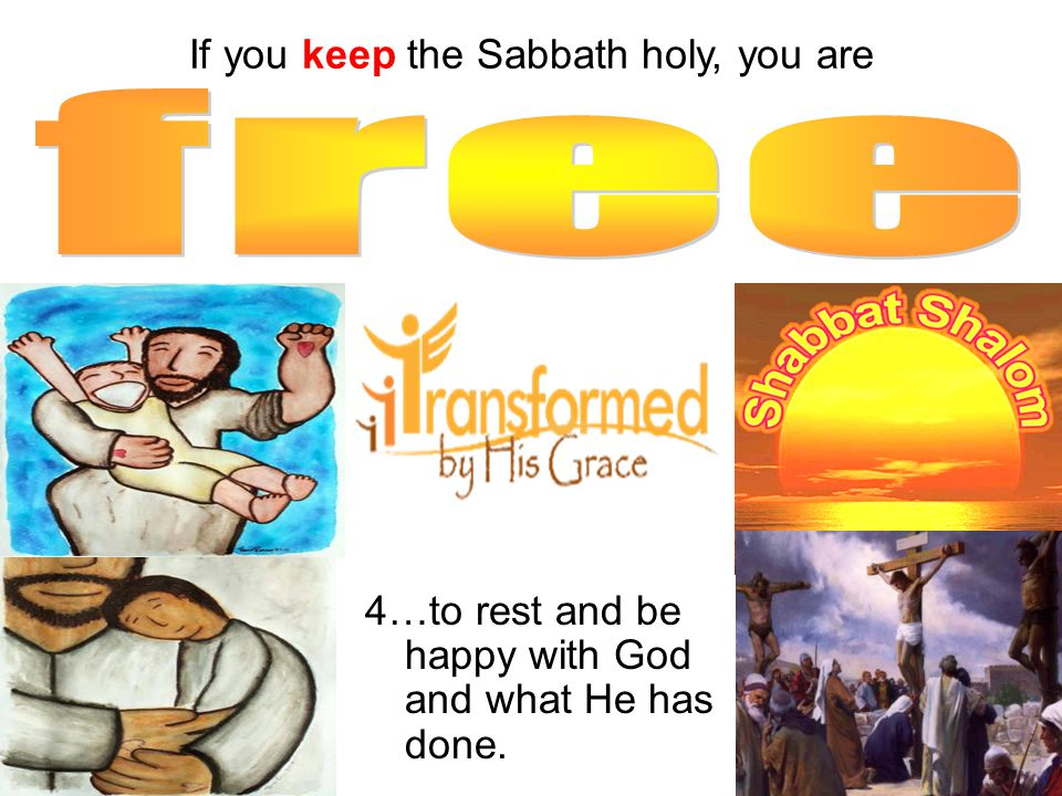 4…to rest and be happy with God and what He has done. If you keep the Sabbath holy, you are