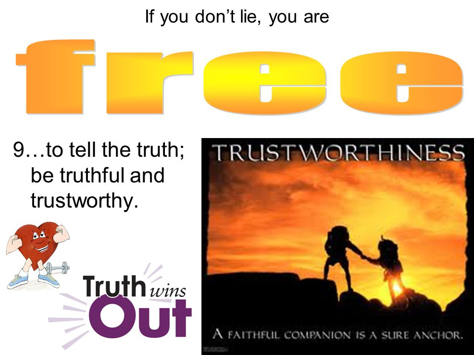 9…to tell the truth; be truthful and trustworthy. If you don't lie, you are