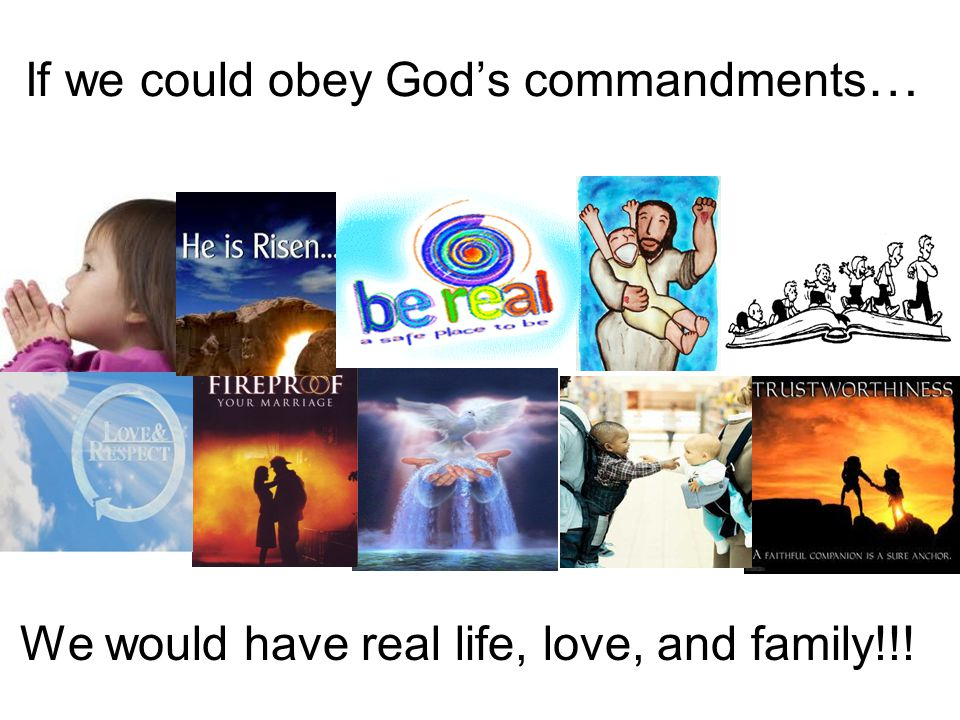 If we could obey God's commandments … We would have real life, love, and family!!!