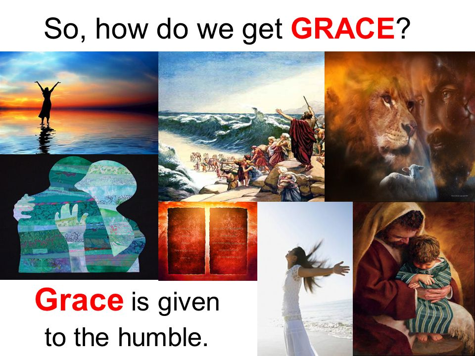 So, how do we get GRACE Grace is given to the humble.
