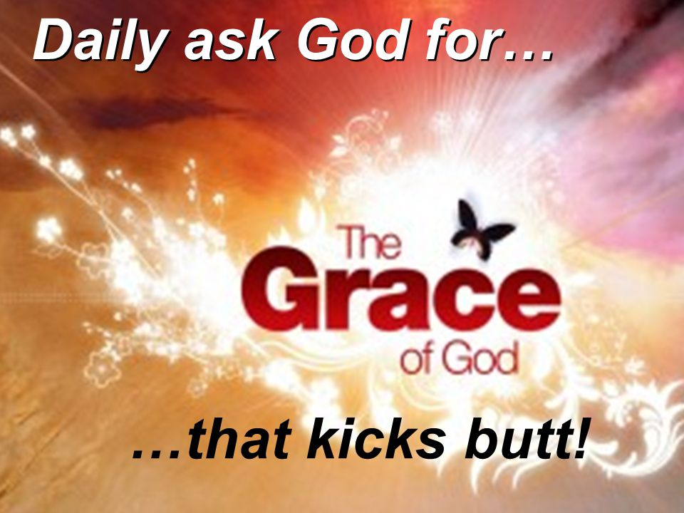 …that kicks butt! Daily ask God for…