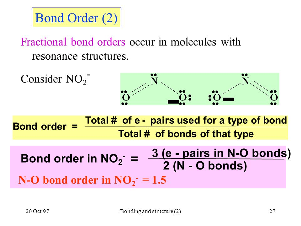 20 Oct 97Bonding and structure (2)27 Bond order = Total # of e- pairs used for a type of bond Total # of bonds of that type Bond Order (2) Fractional