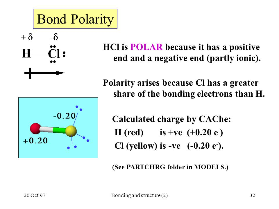 20 Oct 97Bonding and structure (2)32 Bond Polarity HCl is POLAR because it has a positive end and a negative end (partly ionic). Polarity arises becau