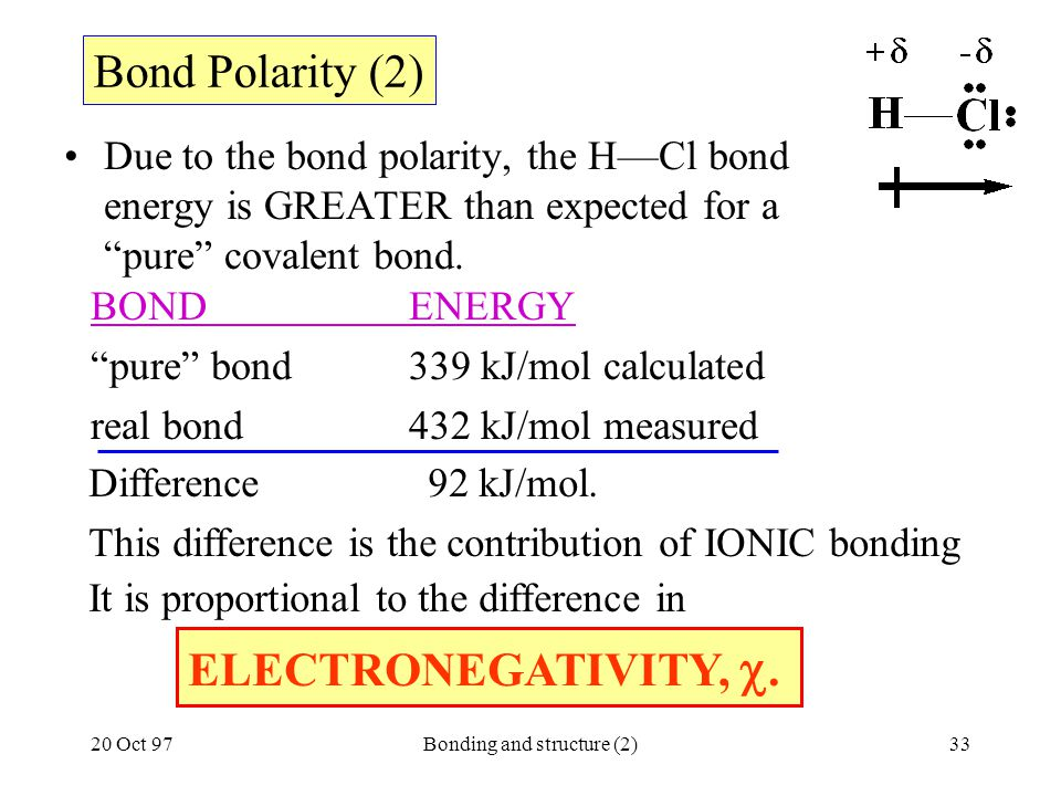 "20 Oct 97Bonding and structure (2)33 Due to the bond polarity, the H—Cl bond energy is GREATER than expected for a ""pure"" covalent bond. Bond Polarity"