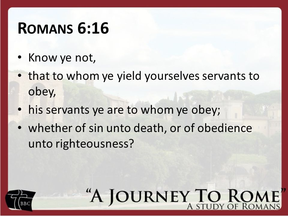 R OMANS 6:16 Know ye not, that to whom ye yield yourselves servants to obey, his servants ye are to whom ye obey; whether of sin unto death, or of obedience unto righteousness
