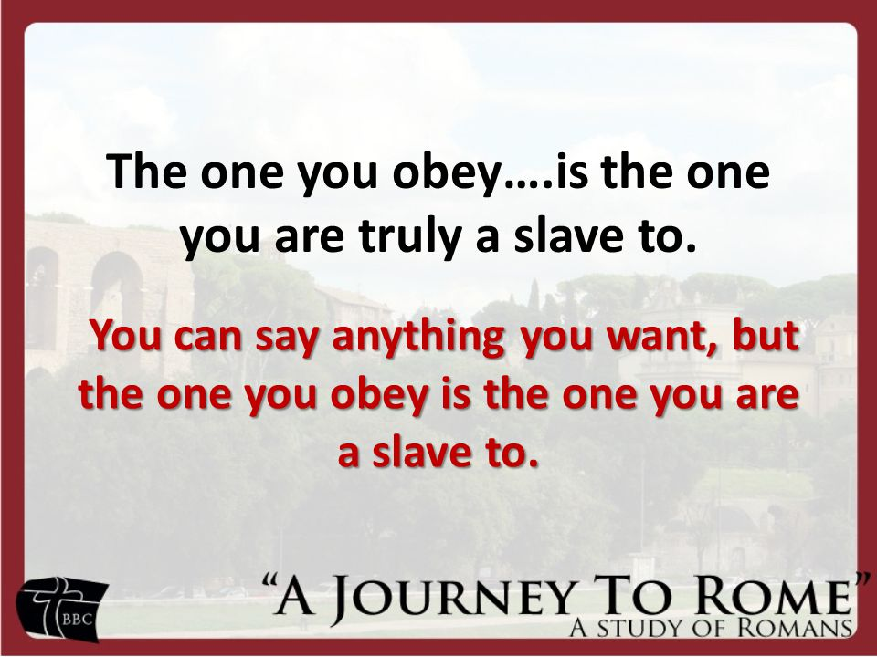 The one you obey….is the one you are truly a slave to.