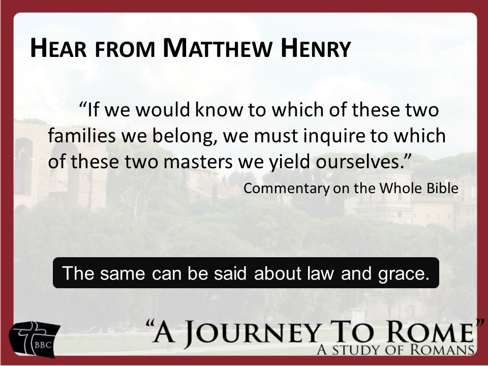 H EAR FROM M ATTHEW H ENRY If we would know to which of these two families we belong, we must inquire to which of these two masters we yield ourselves. Commentary on the Whole Bible The same can be said about law and grace.