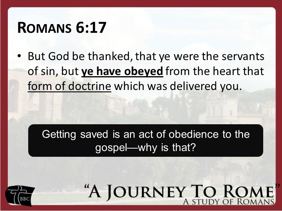 R OMANS 6:17 But God be thanked, that ye were the servants of sin, but ye have obeyed from the heart that form of doctrine which was delivered you.