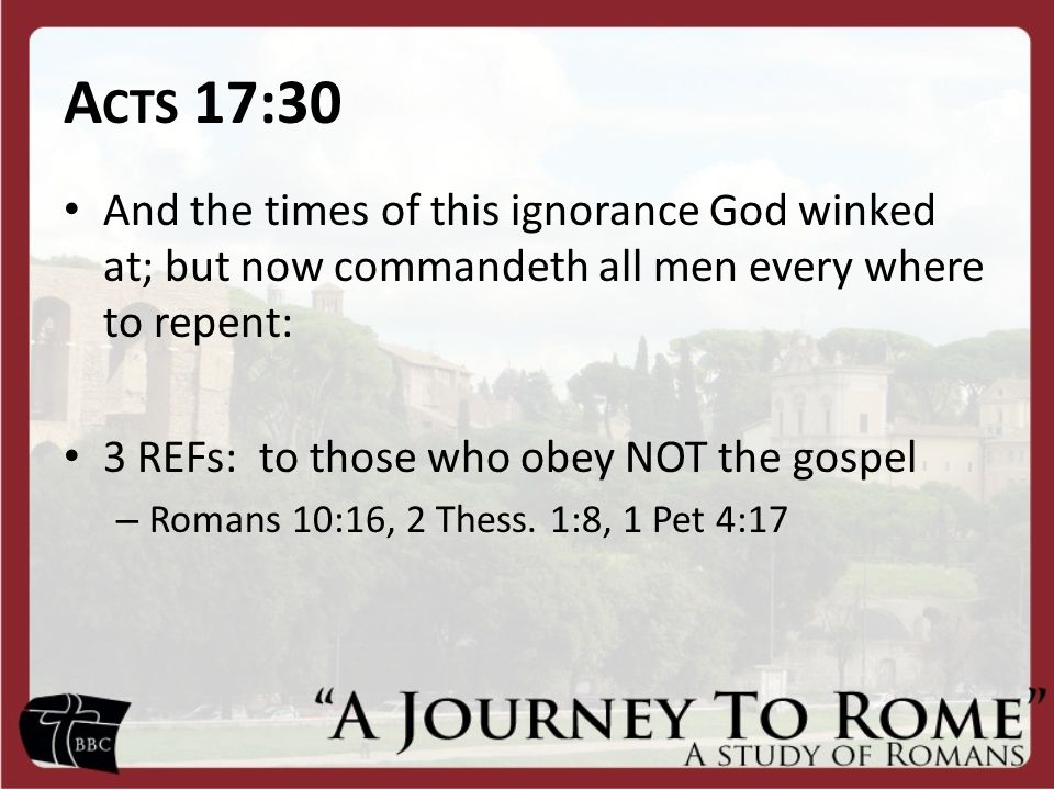 A CTS 17:30 And the times of this ignorance God winked at; but now commandeth all men every where to repent: 3 REFs: to those who obey NOT the gospel – Romans 10:16, 2 Thess.