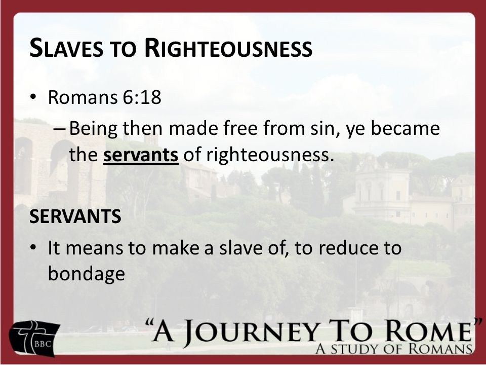 S LAVES TO R IGHTEOUSNESS Romans 6:18 – Being then made free from sin, ye became the servants of righteousness.